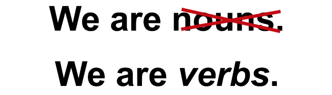 we are verbs not nouns